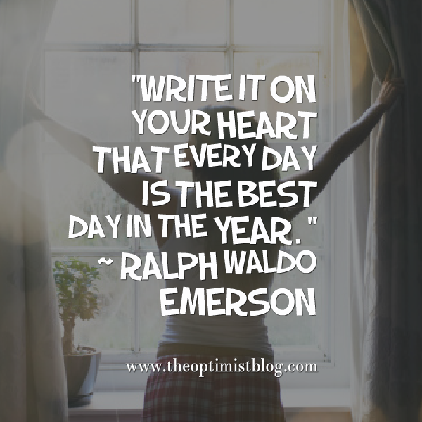 """Write it on your heart that every day is the best day in the year."" ~ Ralph Waldo Emerson"