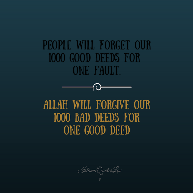 ALLAH will forgive our 1000 bad deeds for one one good deed.