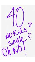 40.. No Kids? No Husband? Oh NO!