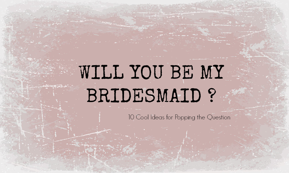10 Pretty Perfect Will You Be My Bridesmaid Ideas