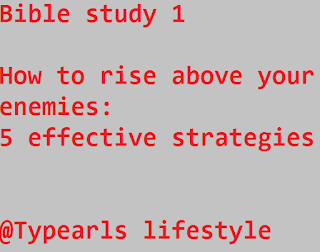 Bible study 1  How to rise above your enemies: 5 effective strategies   @Typearls lifestyle