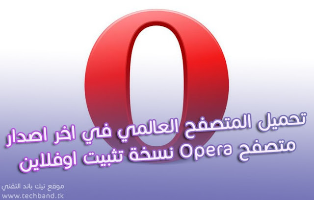 تحميل المتصفح العالمي Opera الاصدار الجديد للنوتين 32-64 نسخة تثبيت بدون انترنت