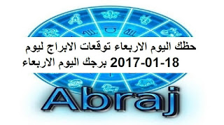 حظك اليوم الاربعاء توقعات الابراج ليوم 18-01-2017 برجك اليوم الاربعاء