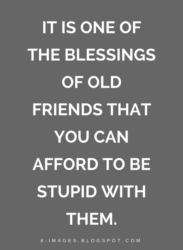 It Is One Of The Blessings Of Old Friends That You Can Afford To Be