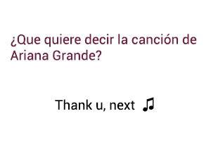 Significado de la canción Thank U Next  Ariana Grande.