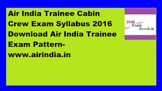 Air India Trainee Cabin Crew Exam Syllabus 2016 Download Air India Trainee Exam Pattern-www.airindia.in
