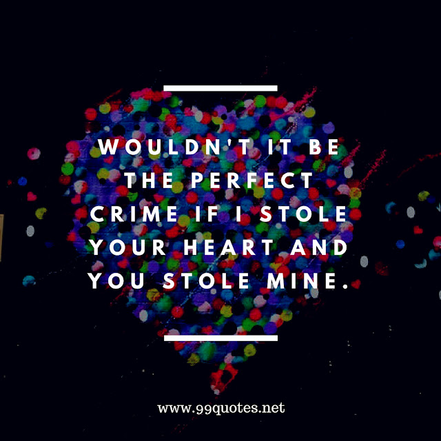 wouldn't it be the perfect crime if i stole your heart and you stole mine.