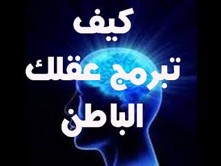 كيف تبرمج عقلك الباطن لتحصل على ماتريد
