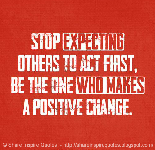 Stop Living For Others Quotes: Stop Expecting Others To Act First, Be The One Who Makes A