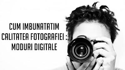 CUM IMBUNATATIM CALITATEA FOTOGRAFIEI : MODURI DIGITALE
