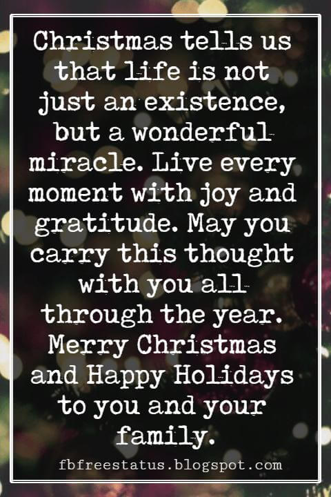 Christmas Card Messages, Christmas tells us that life is not just an existence, but a wonderful miracle. Live every moment with joy and gratitude. May you carry this thought with you all through the year. Merry Christmas and Happy Holidays to you and your family.