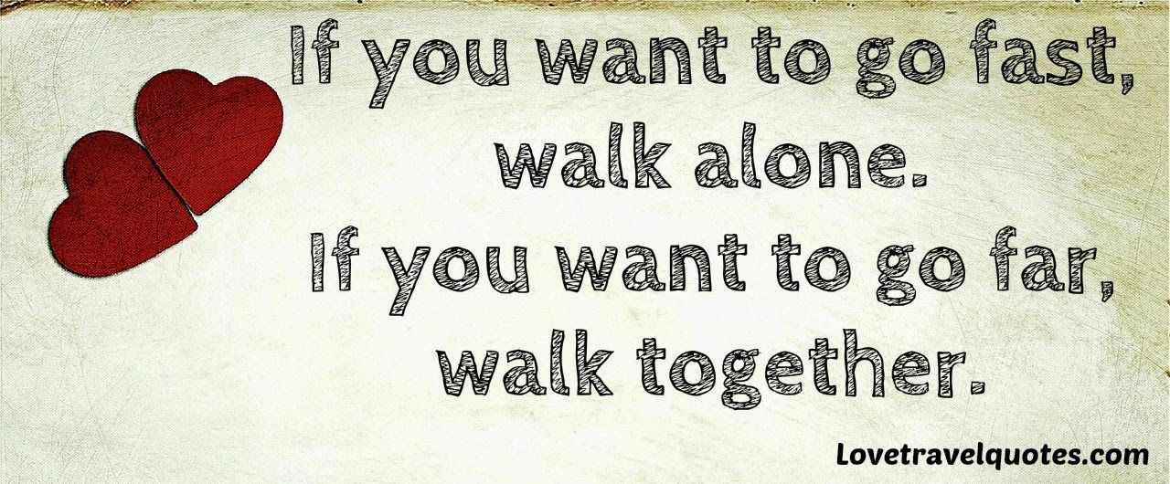 if you want to go fast walk alone if you want to go far walk together
