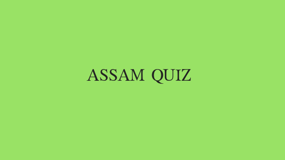 Assam Quiz Question and Answers for all assam related exams