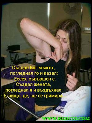 Създал Бог мъжът, погледнал го и казал: - Ееех, съвършен е! Създал жената, погледнал я и въздъхнал: - Е, нищо, де, ще се гримира!