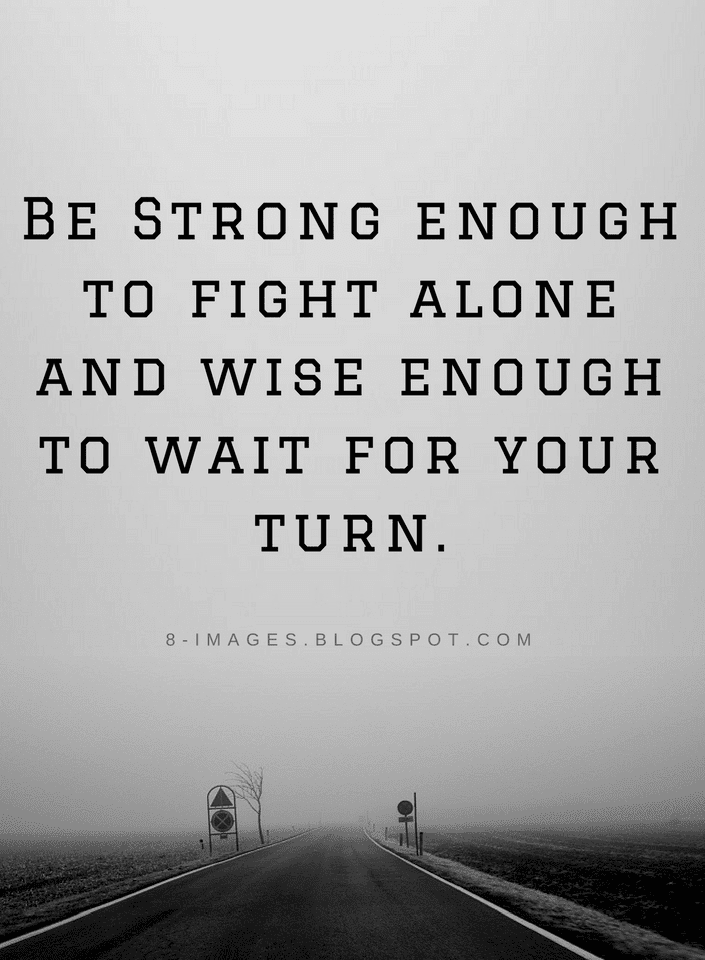 Be Strong Enough To Fight Alone And Wise Enough To Wait For Your Turn Quotes Quotes