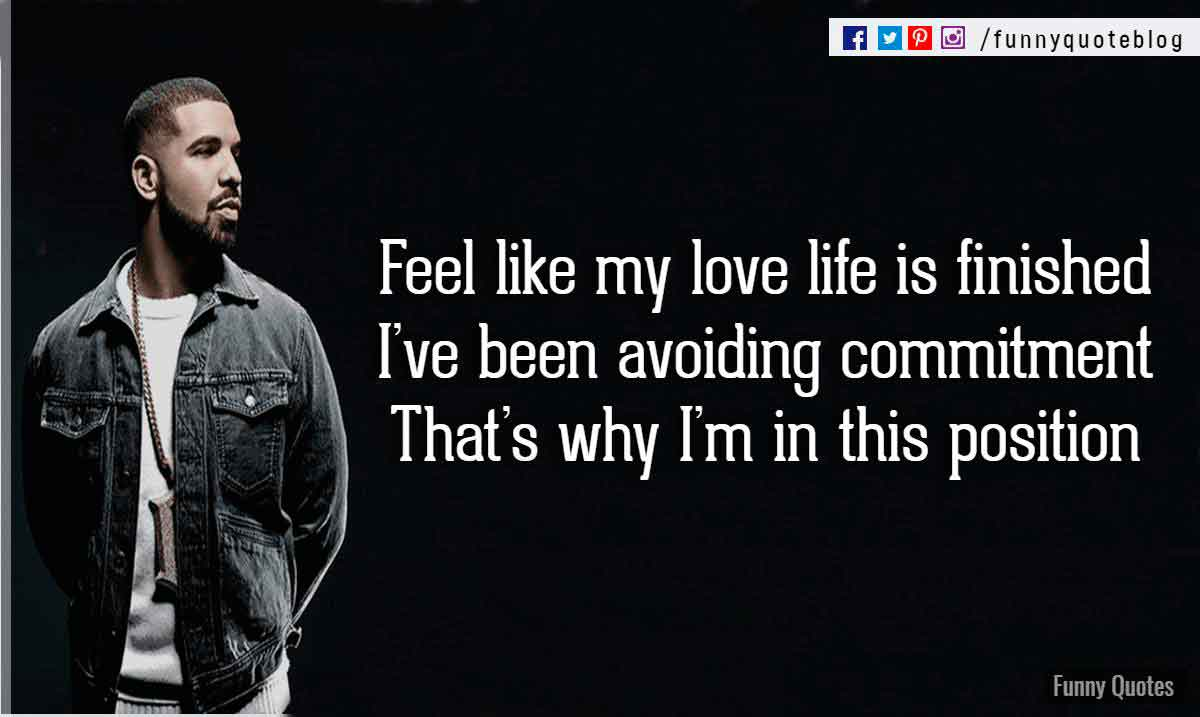 Feel like my love life is finished, I've been avoiding commitment. That's why I'm in this position. - Drake Love Quote