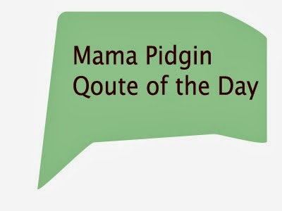 Mama pidgin: Pidgin English Quote Of The Day