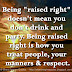 "Being ""raised right"" doesn't mean you don't drink and party. Being raised right is how you treat people, your manners & respect."