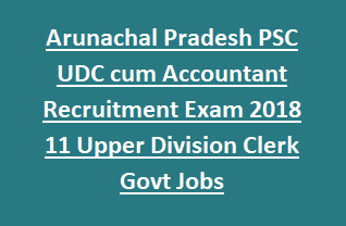 Arunachal Pradesh PSC UDC cum Accountant Recruitment Exam 2018 11 Upper Division Clerk Govt Jobs appsconline.in