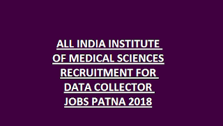ALL INDIA INSTITUTE OF MEDICAL SCIENCES RECRUITMENT FOR DATA COLLECTOR JOBS PATNA 2018