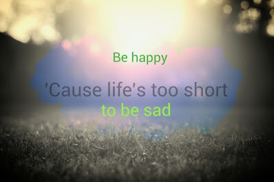 sad life cause life's too short to be sad.