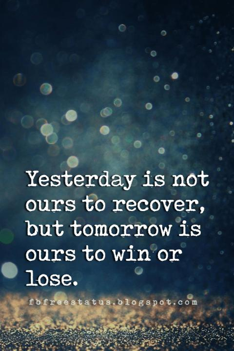 inspirational moving on quotes, Yesterday is not ours to recover, but tomorrow is ours to win or lose.