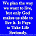 We plan the way we want to live, but only God makes us able to live it. It Pays to Take Life Seriously.