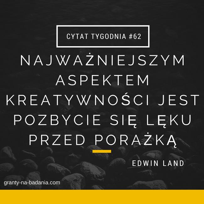 Najważniejszym aspektem kreatywności jest pozbycie się lęku przed porażką - dr Edwin Land