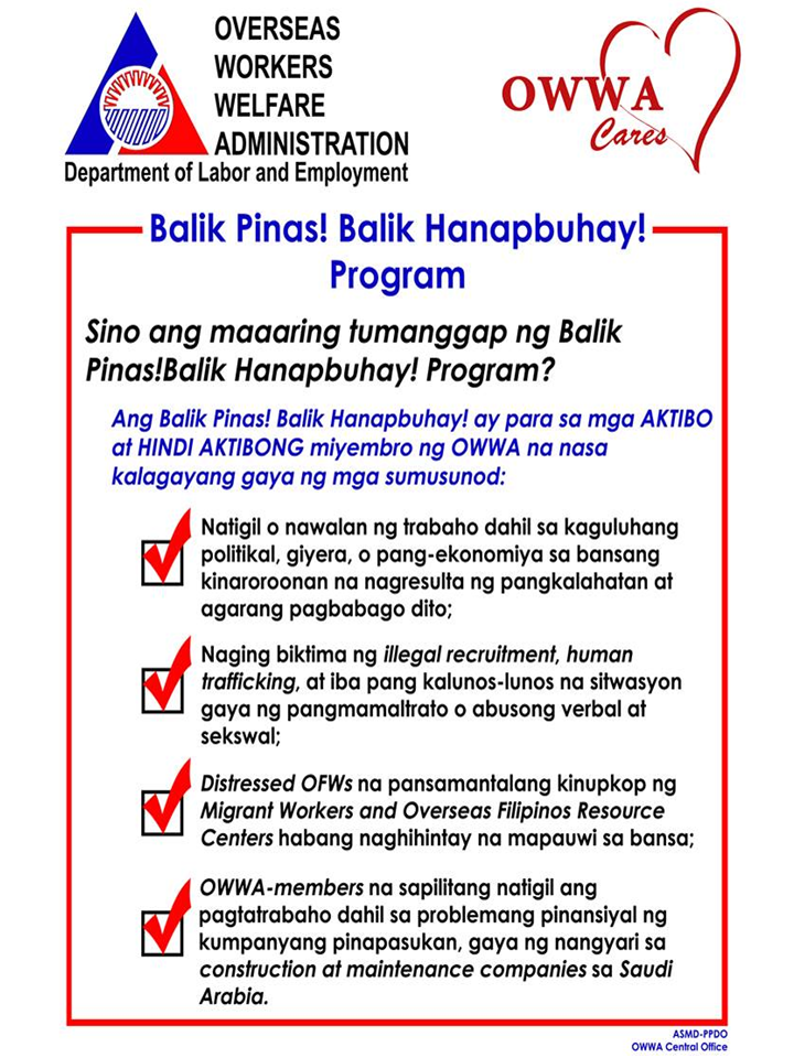 """The essence of Balik-Pinas, Balik-Hanapbuhay is to teach OFWs to be their 'own bosses' hence teach them the value of ""self-reliance"", and, eventually, ""self-esteem"". Since the businesses will be their own, they should be able to sustain the 'interest' to make it as their means of livelihood thus making the most out of the revolving capital. Hopefully, they are able to change their own transformation from being OFWs, into entrepreneurs,"" OWWA Administrator Hans Leo J. Cacdac said.  Target beneficiaries of the Program are returning OWWA members, active or non-active who were displaced by hostilities or wars/political conflicts, policy reforms or changes by host governments; victims of illegal recruitment or human trafficking or other distressful situations; Distressed wards at the Migrant Workers and Overseas Filipinos Resource Centers who are due for repatriation; and OWWA-members who were employed by foreign employers which suffered with financial difficulties due to economic conditions.  Advertisement       Sponsored Links      Since 2017, the OFWs who received the benefit of the program reaches to about 200,000 individuals. Now they enjoy the income from their new businesses. As the number of OFWs in distress swell, OWWA through Admin Hans Leo Cacdac, assures every OFWs that their office is ready to give assistance within its capacity as mandated by law.      Every OFW with existing work contract could avail the P20,000 assistance offered by Balik-Pinas, Balik Hanapbuhay Program.  If you are  in the situation similar to the following:    -Lost your job abroad due to political unrest, war, or an economic problem which caused an immediate crisis in your host country.  -Victimized by illegal recruitment, human trafficking and other distressful situations such as maltreatment, sexual or verbal abuse.  -Distressed OFWs who are temporarily under the custody of Migrant Workers and Overseas Filipino Resource Centers while waiting for repatriation.  -OWWA members who are forcefully retrenched or the company ceased its operation due to financial problems.    For additional details and documentary requirements, qualified members are advised to apply to any OWWA Regional Office nearest their residence, or log on to OWWA website at www.owwa.gov.ph, or contact numbers 8917601 up to 24, local 5217; or contact OWWA OPCEN thru telephone numbers 833-6992 or mobile number/SMS 09175908654.    READ MORE: Recruiters With Delisted, Banned, Suspended, Revoked And Cancelled POEA Licenses 2018    List of Philippine Embassies And Consulates Around The World    Classic Room Mates You Probably Living With   Do Not Be Fooled By Your Recruitment Agencies, Know Your  Correct Fees    Remittance Fees To Be Imposed On Kuwait Expats Expected To Bring $230 Million Income    TESDA Provides Training For Returning OFWs   Cash Aid To Be Given To Displaced OFWs From Kuwait—OWWA    Former OFW In Dubai Now Earning P25K A Week From Her Business    Top Search Engines In The Philippines For Finding Jobs Abroad    5 Signs A Person Is Going To Be Poor And 5 Signs You Are Going To Be Rich"