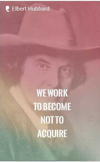 We work to become, not to acquire. -Elbert Hubbard Quote
