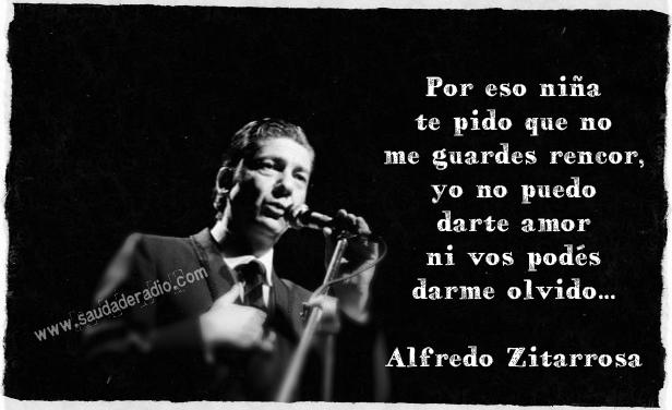 """""""Por eso niña te pido que no me guardes rencor, yo no puedo darte amor ni vos podés darme olvido."""" Alfredo Zitarrosa"""