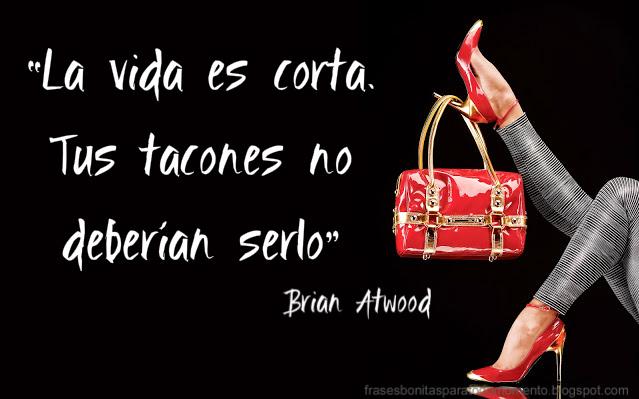 """""""La vida es corta. Tus tacones no deberían serlo.""""   – Brian Atwood, diseñador de zapatos."""