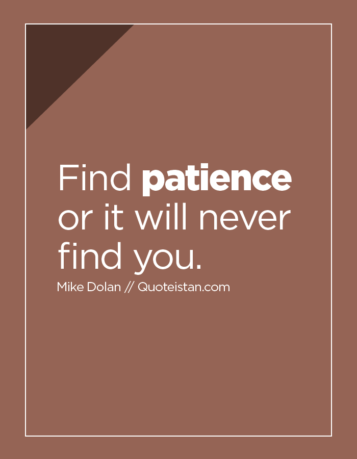 Find patience or it will never find you.
