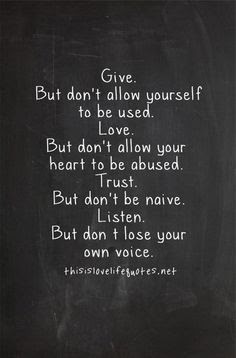 Quotes about friends:Give. But don't allow you to be used. Love but don't allow your heart to be abused. Trust, but don't be naive listen. But don't lose your own voice.