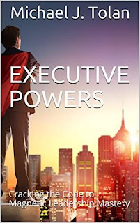 Executive Powers: Cracking the Code to Magnetic Leadership Mastery by Michael J. Tolan