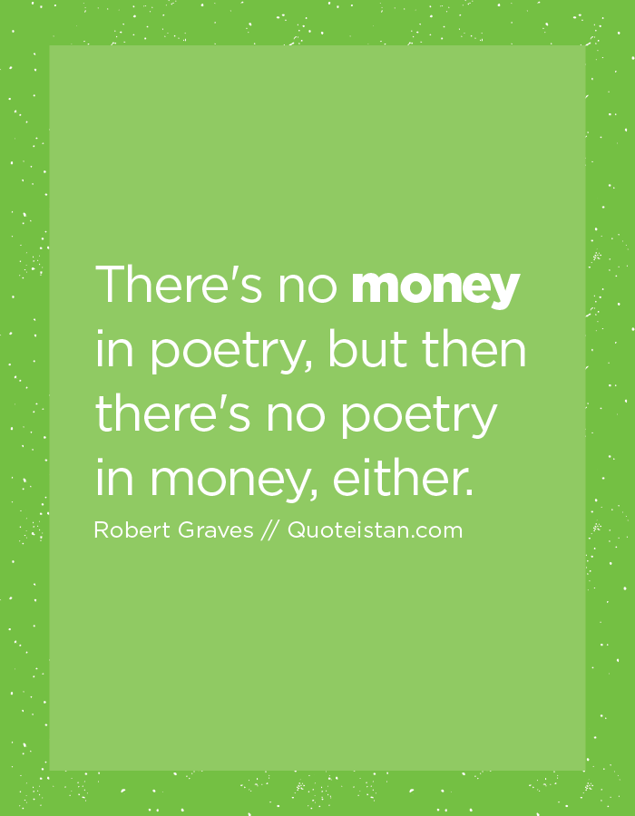 There's no money in poetry, but then there's no poetry in money, either.