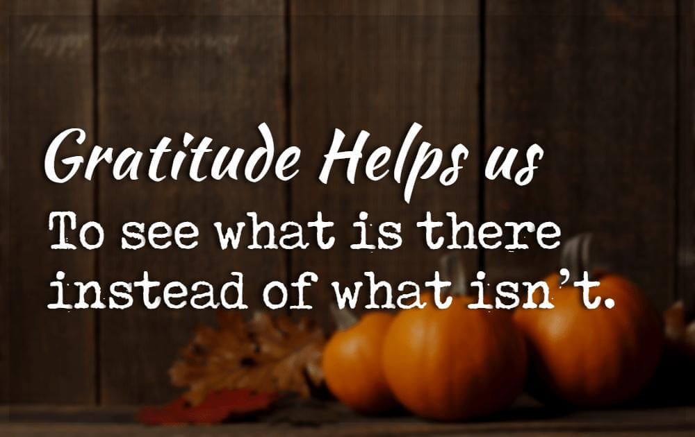 Inspirational Quotes For Thanksgiving, Gratitude helps us to see what is there instead of what isn't.