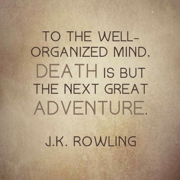 To the well-organized mind, death is but the next great adventure. J. K. Rowling