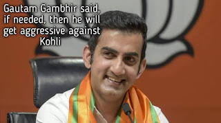 Gautam Gambhir said, if needed, then he will get aggressive against Kohli