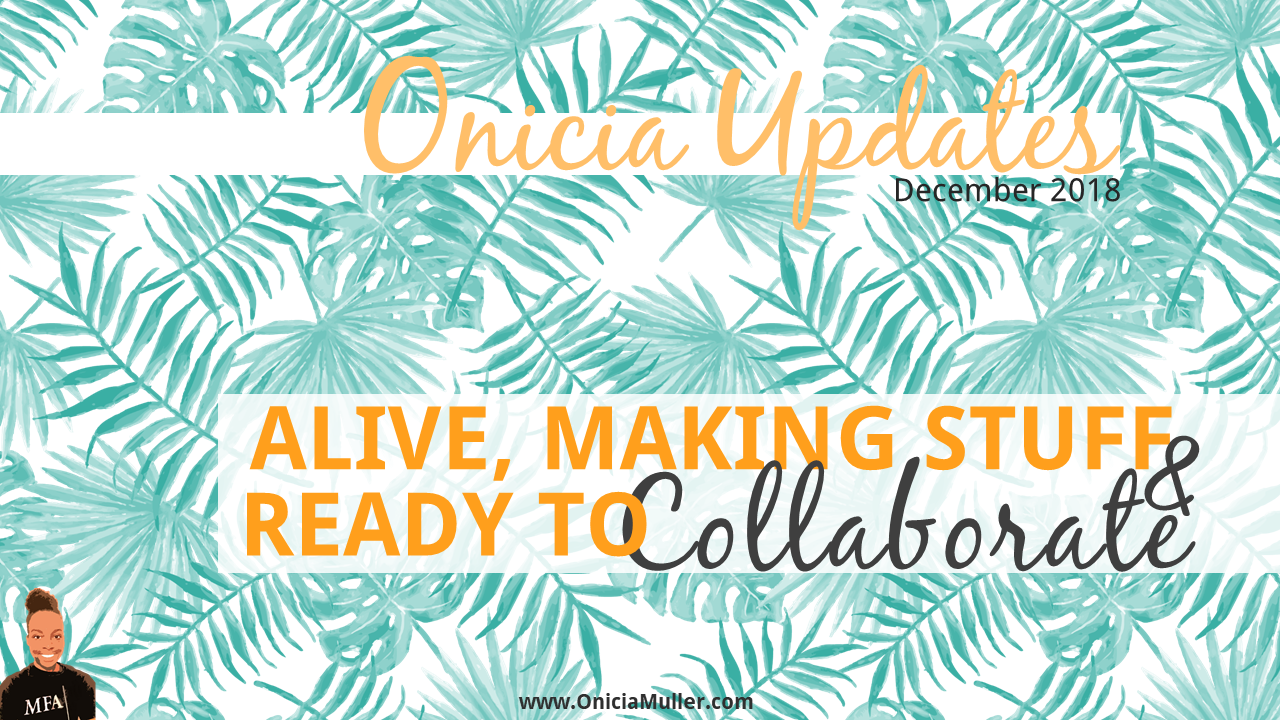 Alive, Making Stuff, and Ready to Collaborate - Onicia Muller Newsletter - December 2018