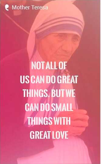 'Not all of us can do great things. But we can do small things with great love.' - Mother Teresa Quote