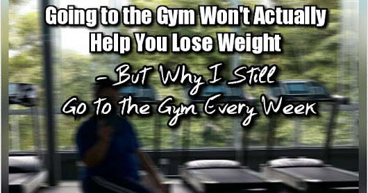 Going to the Gym Won't Actually Help You Lose Weight – But Why I Still Go to the Gym Every Week?