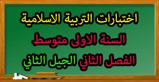 امتحانات التربية الاسلامية السنة الاولى متوسط الفصل الثاني الجيل الثاني مع الحلول
