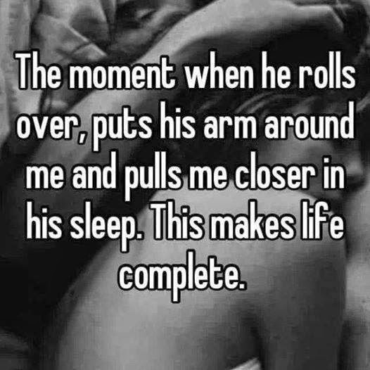 THE MOMENT WHEN HE ROLLS OVER, PUTS HIS ARM AROUND ME AND