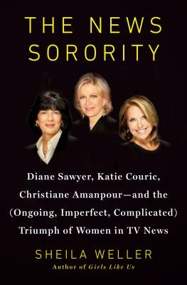 The News Sorority: Diane Sawyer, Katie Couric, Christiane Amanpour—And the (Ongoing, Imperfect, Complicated) Triumph of Women in TV News By Sheila Weller