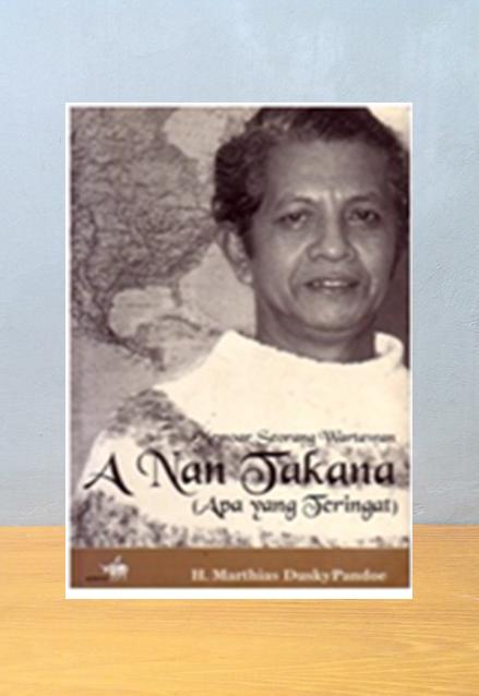 MEMOAR SEORANG WARTAWAN, A NAN TAKANA (APA YANG TERINGAT), H. Marthias Dusky Pandoe