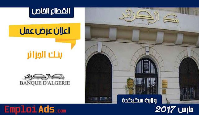 اعلان عرض عمل ببنك الجزائر ولاية سكيكدة مارس 2017