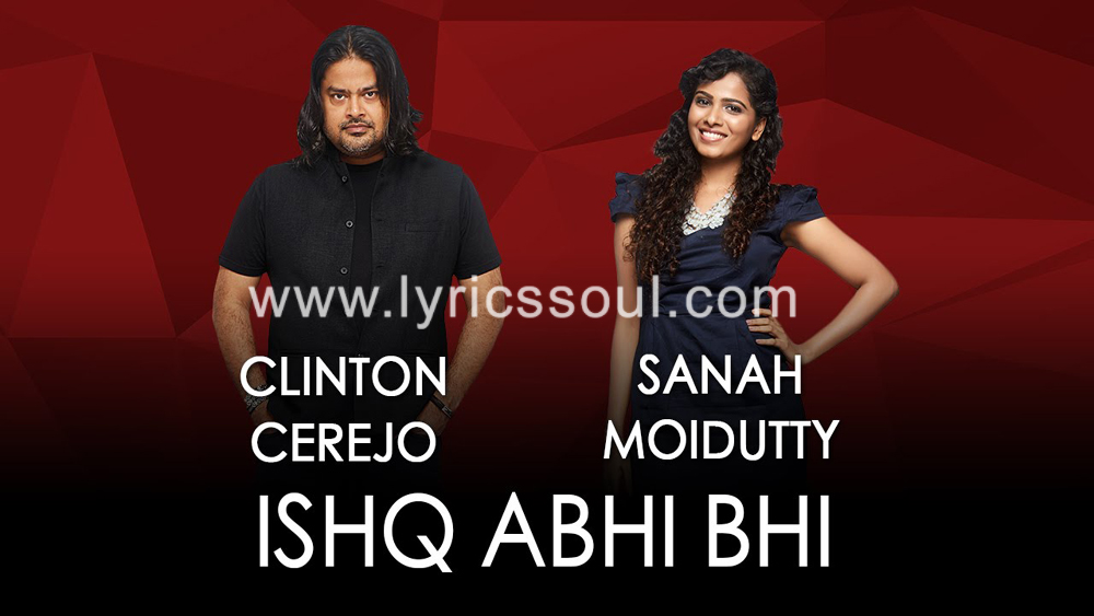 The Ishq Abhi Bhi lyrics from '', The song has been sung by Sanah Moidutty, Clinton Cerejo, . featuring , , , . The music has been composed by Clinton Cerejo, , . The lyrics of Ishq Abhi Bhi has been penned by Kausar Munir, Jammin