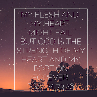 My Flesh and My Heart might fail....  Psalm 73:26  shared on Grief reflection on Reading List