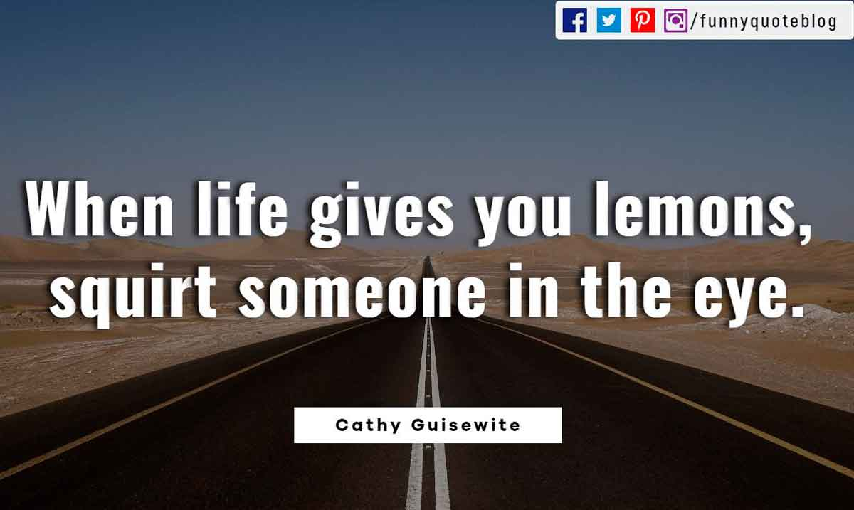 When life gives you lemons, squirt someone in the eye. ― Cathy Guisewite Quote